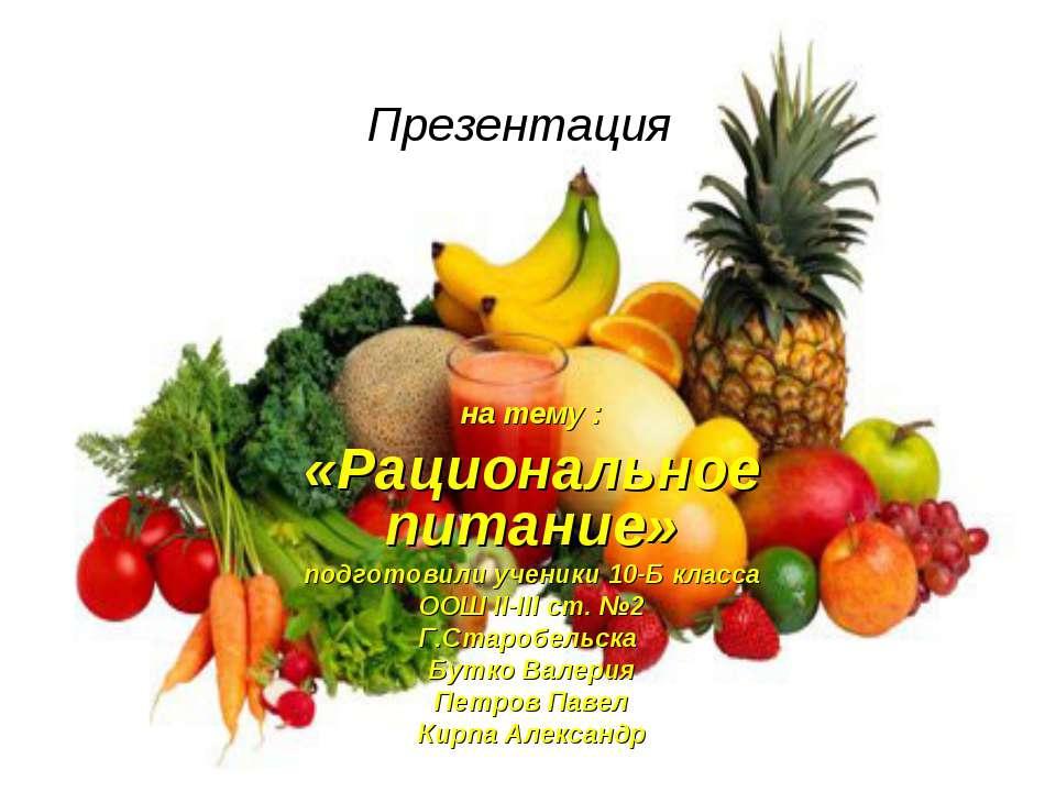 Презентация на тему : «Рациональное питание» подготовили ученики 10-Б класса ...
