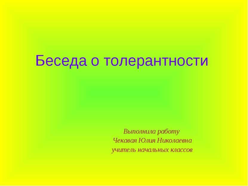Беседа о толерантности Выполнила работу Чекавая Юлия Николаевна учитель начал...