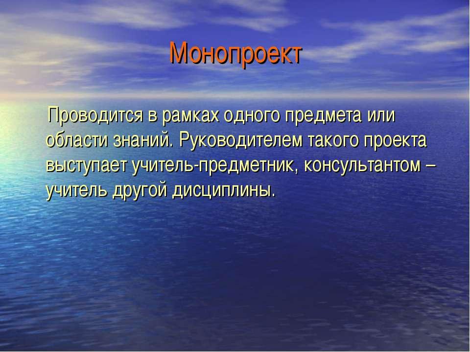 Монопроект Проводится в рамках одного предмета или области знаний. Руководите...