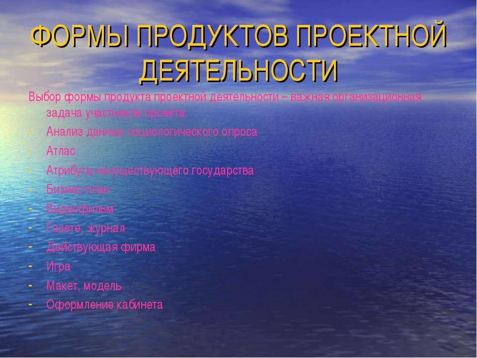 ФОРМЫ ПРОДУКТОВ ПРОЕКТНОЙ ДЕЯТЕЛЬНОСТИ Выбор формы продукта проектной деятель...