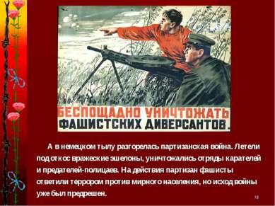 * А в немецком тылу разгорелась партизанская война. Летели под откос вражески...