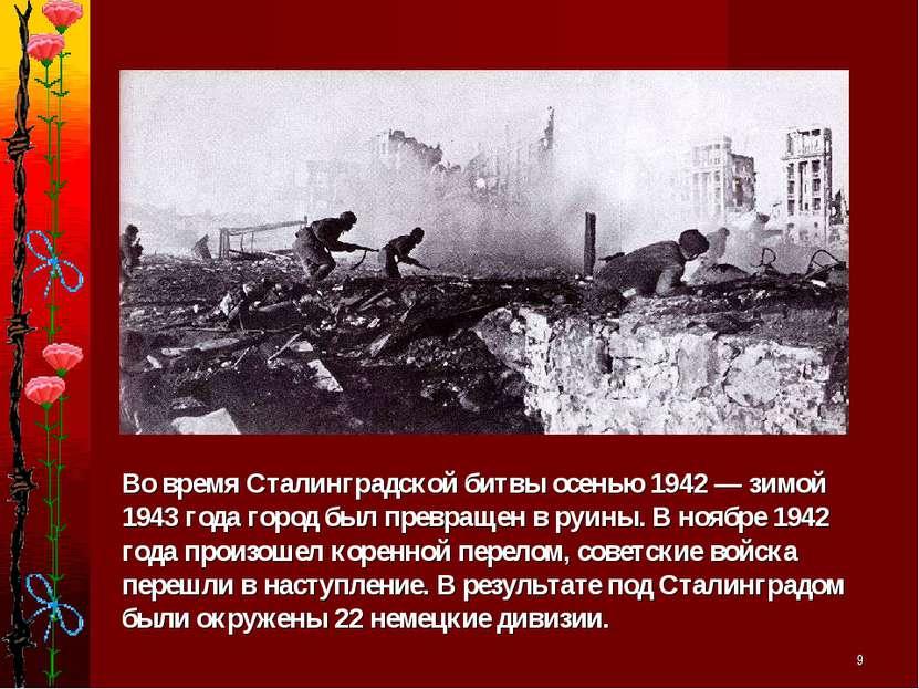 * Во время Сталинградской битвы осенью 1942 — зимой 1943 года город был превр...