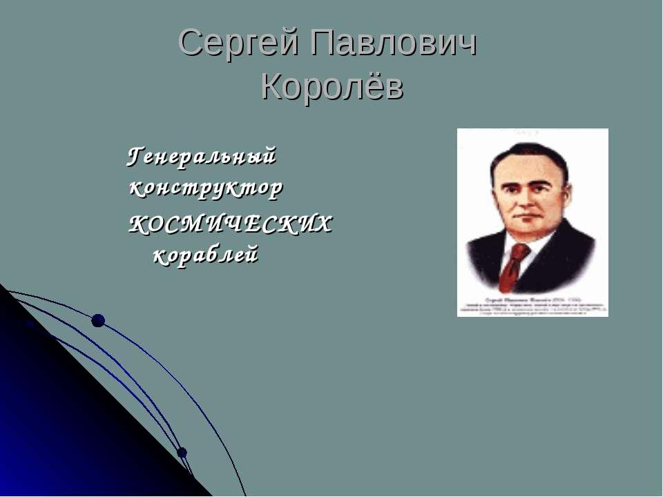 Сергей Павлович Королёв Генеральный конструктор КОСМИЧЕСКИХ кораблей