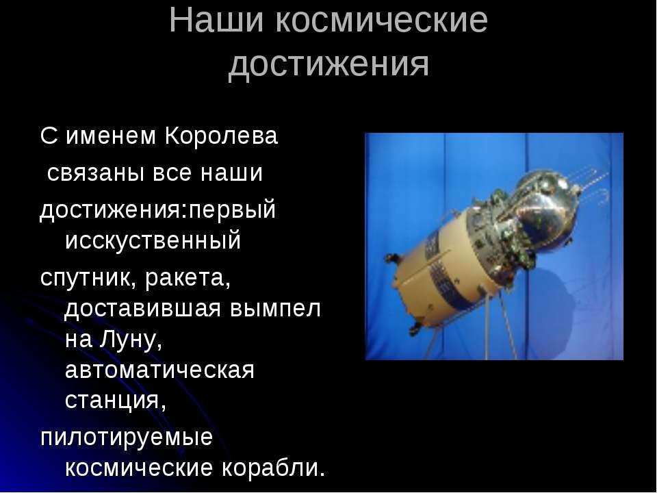 Наши космические достижения С именем Королева связаны все наши достижения:пер...