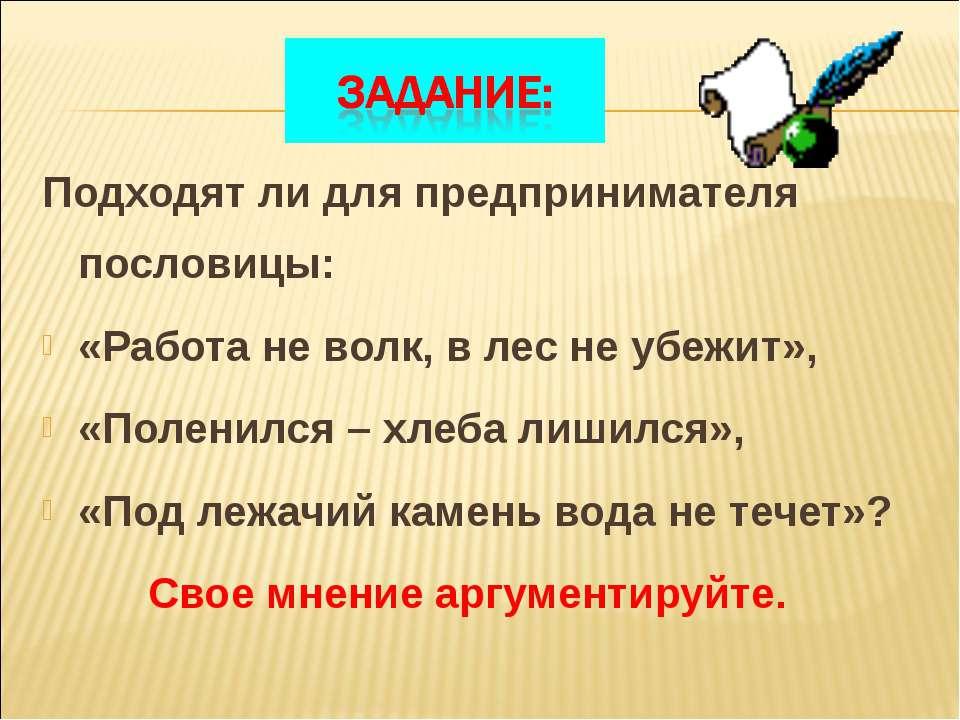 Подходят ли для предпринимателя пословицы: «Работа не волк, в лес не убежит»,...