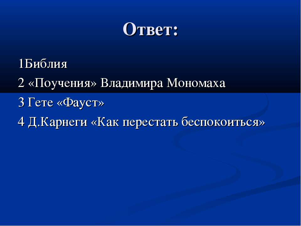 Ответ: 1Библия 2 «Поучения» Владимира Мономаха 3 Гете «Фауст» 4 Д.Карнеги «Ка...