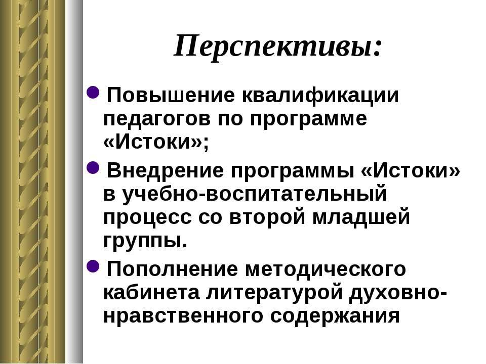 Перспективы: Повышение квалификации педагогов по программе «Истоки»; Внедрени...