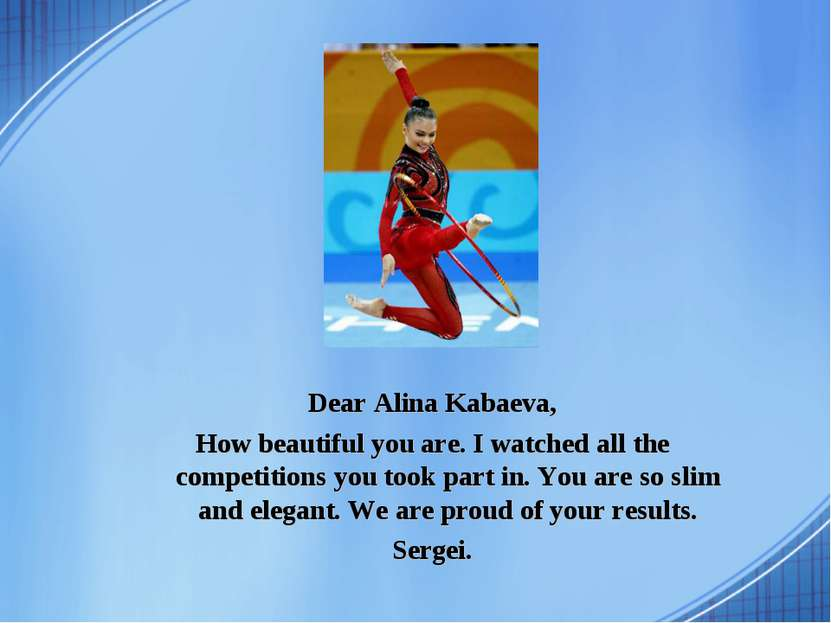 Dear Alina Kabaeva, How beautiful you are. I watched all the competitions you...