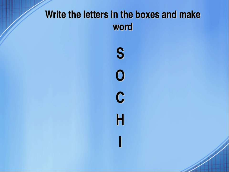 Write the letters in the boxes and make word S O C H I