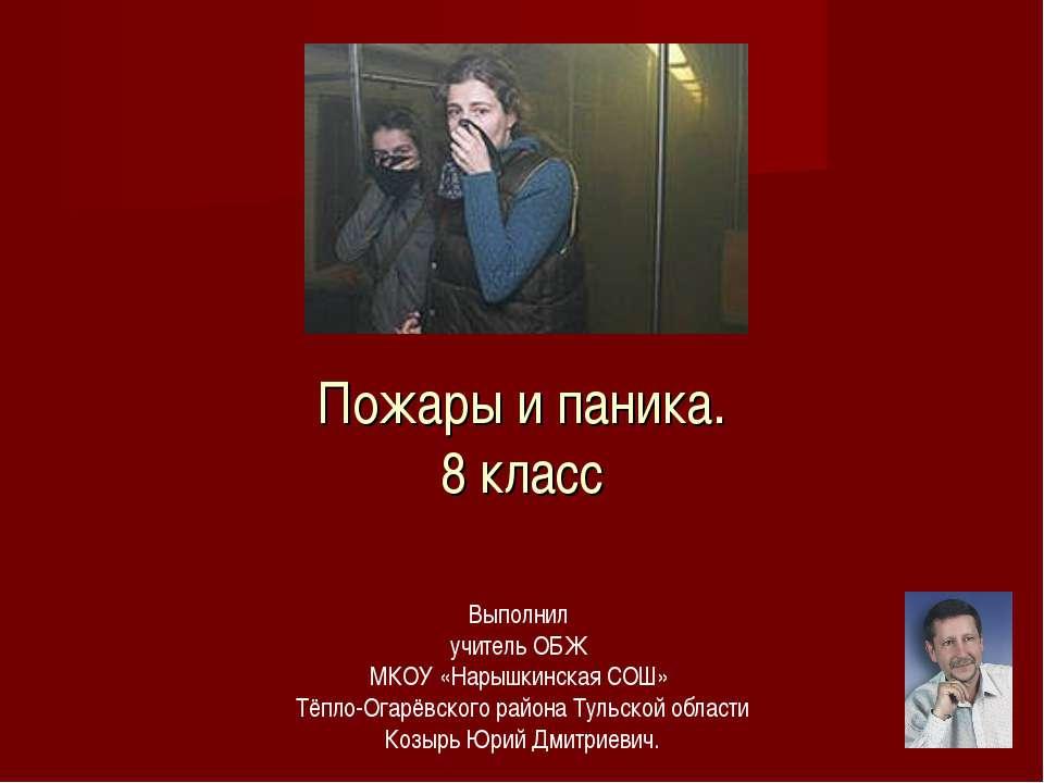 Пожары и паника. 8 класс Выполнил учитель ОБЖ МКОУ «Нарышкинская СОШ» Тёпло-О...