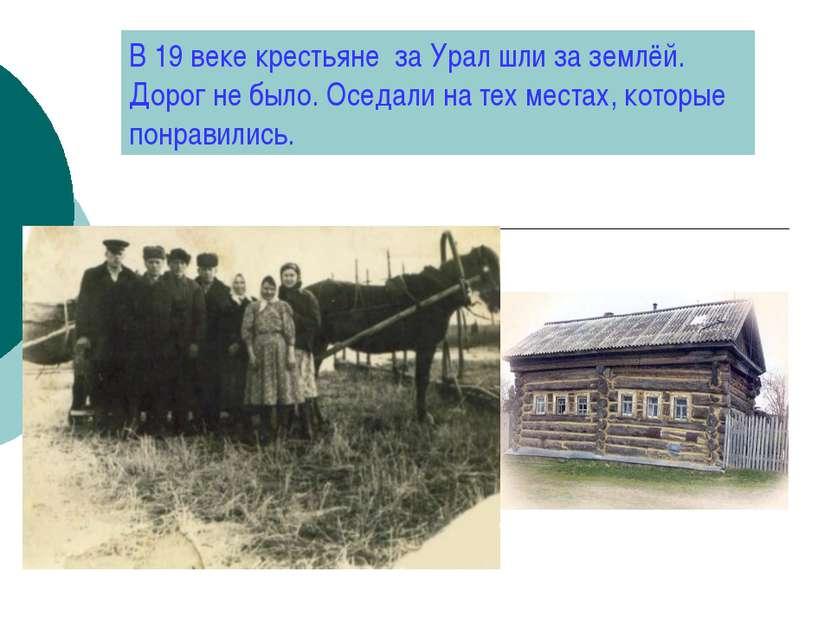 В 19 веке крестьяне за Урал шли за землёй. Дорог не было. Оседали на тех мест...