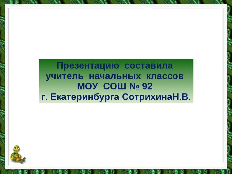Презентацию составила учитель начальных классов МОУ СОШ № 92 г. Екатеринбурга...