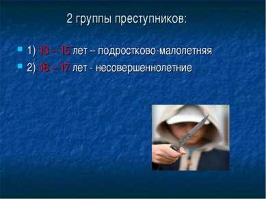 2 группы преступников: 1) 13 – 15 лет – подростково-малолетняя 2) 16 – 17 лет...