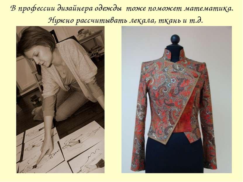 В профессии дизайнера одежды тоже поможет математика. Нужно рассчитывать лека...