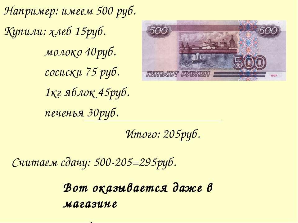 Например: имеем 500 руб. Купили: хлеб 15руб. молоко 40руб. сосиски 75 руб. 1к...