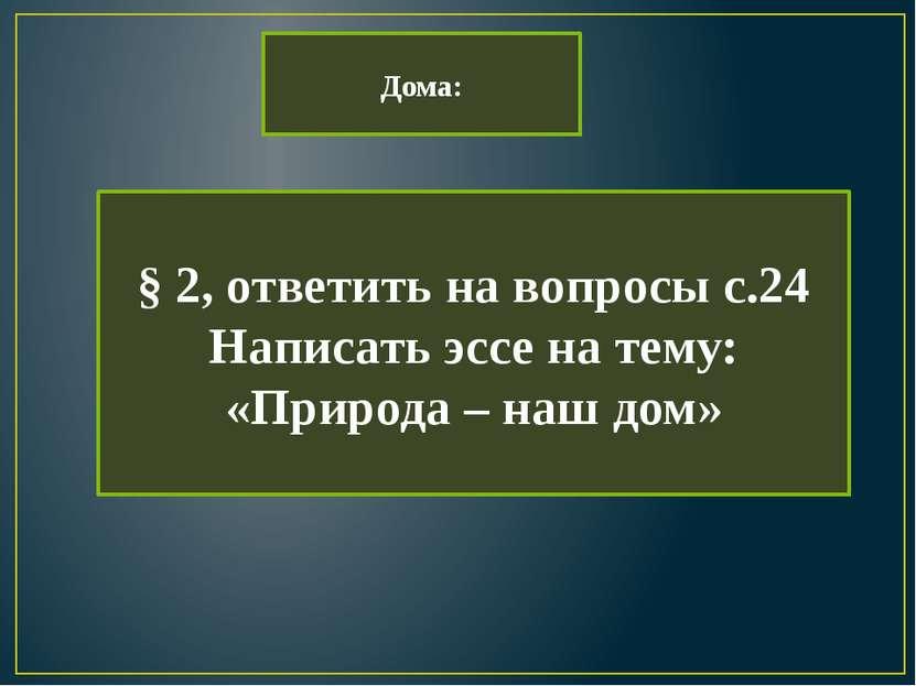 Дома: § 2, ответить на вопросы с.24 Написать эссе на тему: «Природа – наш дом»