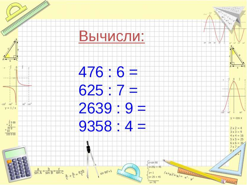 Вычисли: 476 : 6 = 625 : 7 = 2639 : 9 = 9358 : 4 =