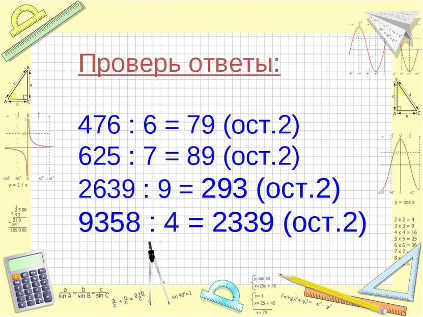 Проверь ответы: 476 : 6 = 79 (ост.2) 625 : 7 = 89 (ост.2) 2639 : 9 = 293 (ост...