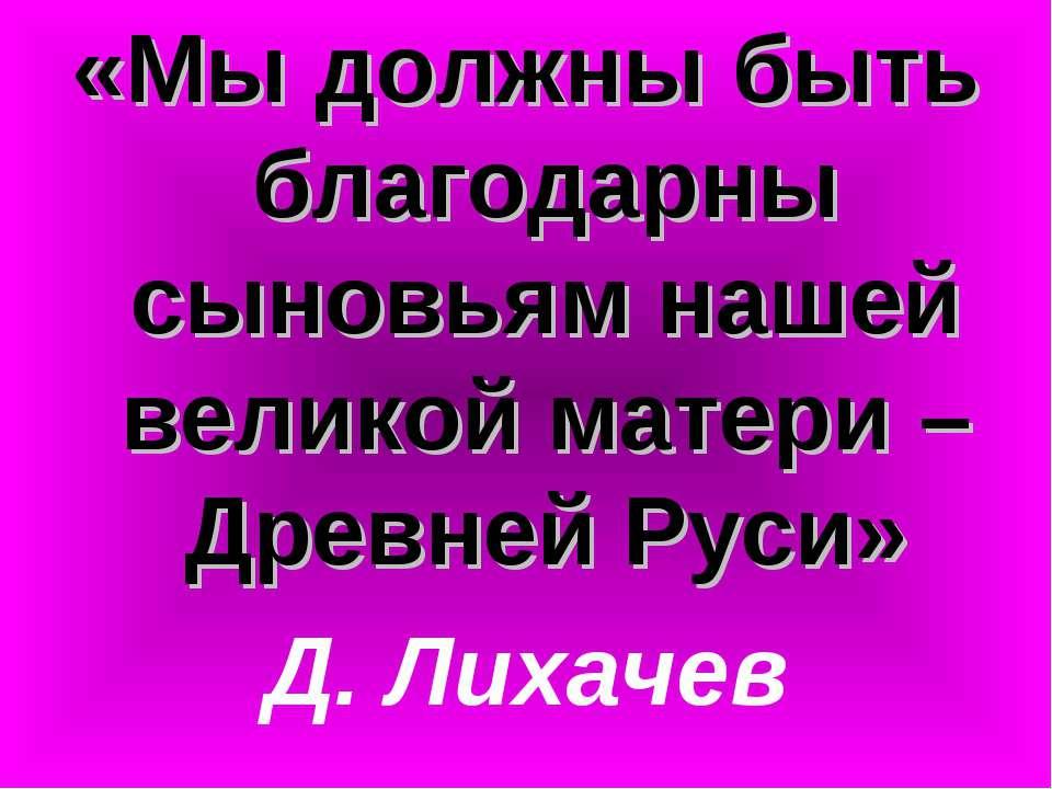 «Мы должны быть благодарны сыновьям нашей великой матери – Древней Руси» Д. Л...