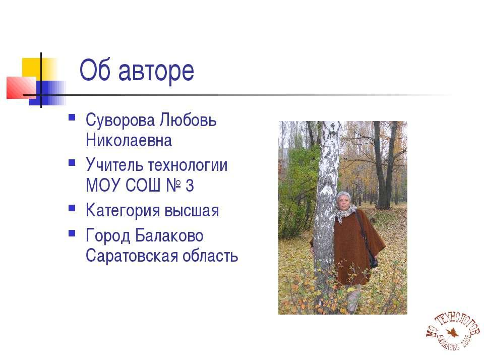 Об авторе Суворова Любовь Николаевна Учитель технологии МОУ СОШ № 3 Категория...
