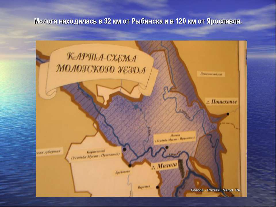 Молога находилась в 32км от Рыбинска и в 120км от Ярославля.