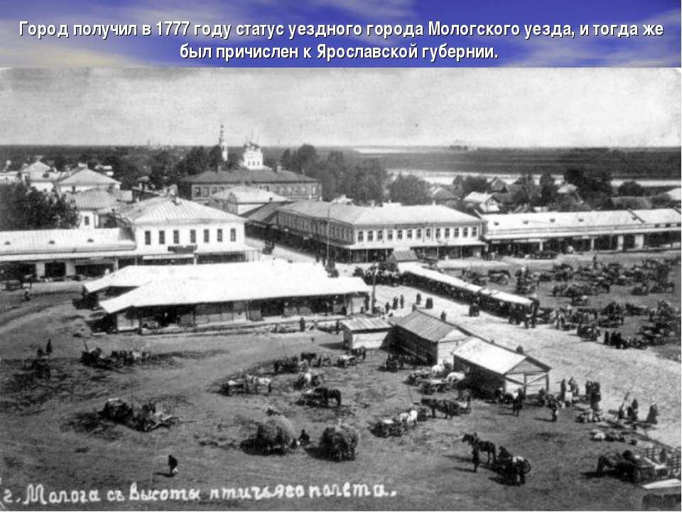 Город получил в 1777 году статус уездного города Мологского уезда, и тогда же...