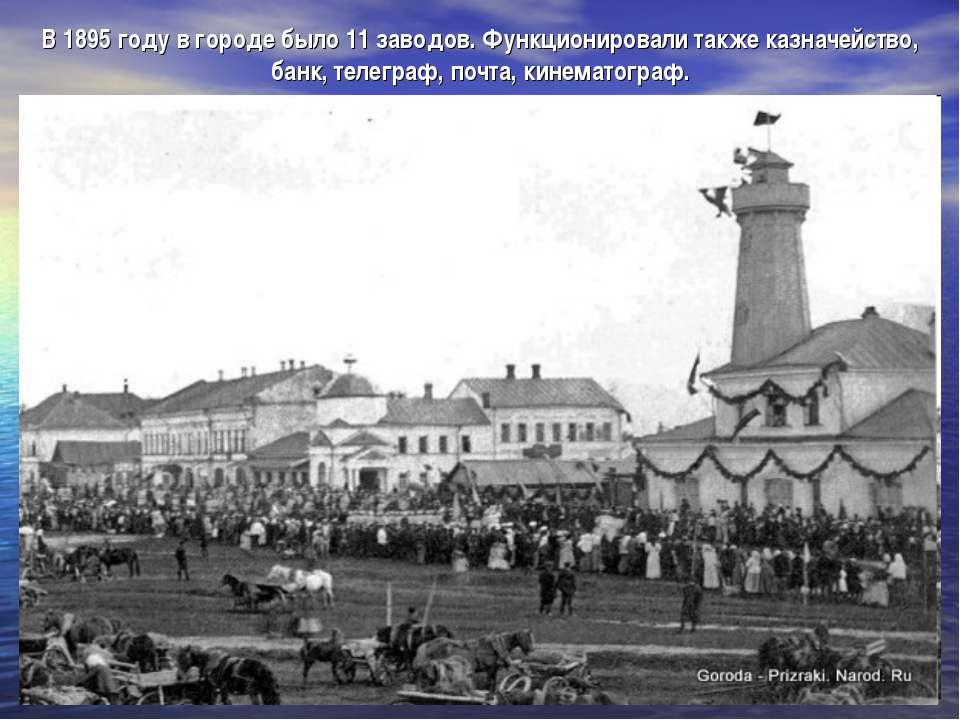 В 1895 году в городе было 11 заводов. Функционировали также казначейство, бан...