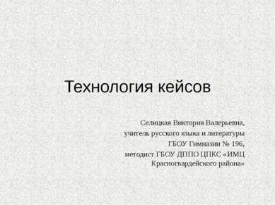 Технология кейсов Селицкая Виктория Валерьевна, учитель русского языка и лите...
