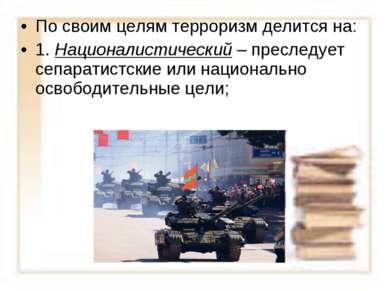 По своим целям терроризм делится на: 1. Националистический – преследует сепар...