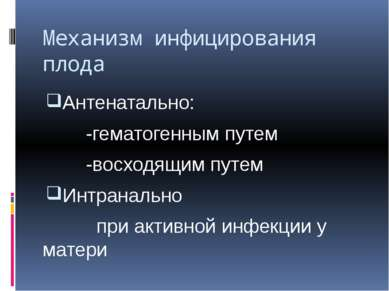 Механизм инфицирования плода Антенатально: -гематогенным путем -восходящим пу...