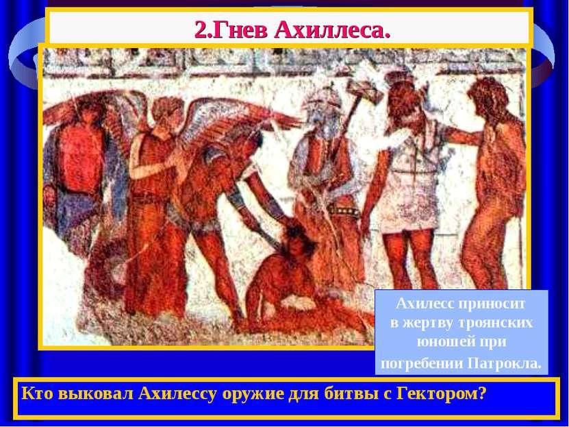 2.Гнев Ахиллеса. Кто выковал Ахилессу оружие для битвы с Гектором? Ахилесс пр...