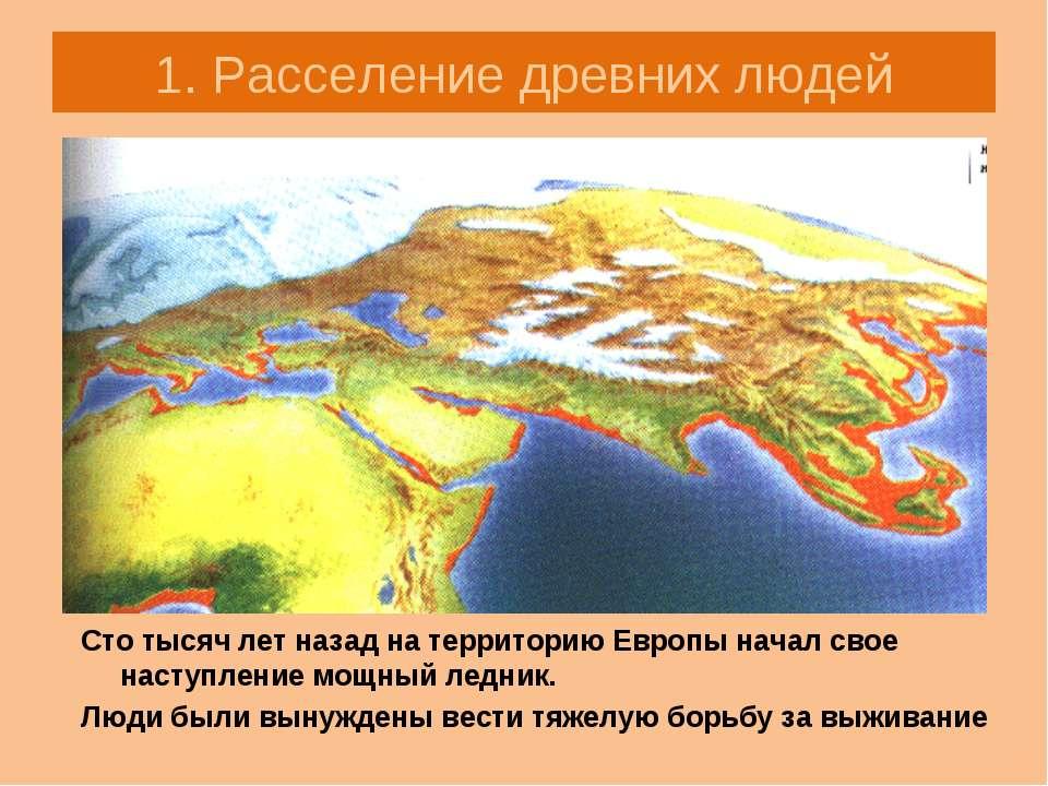 1. Расселение древних людей Сто тысяч лет назад на территорию Европы начал св...