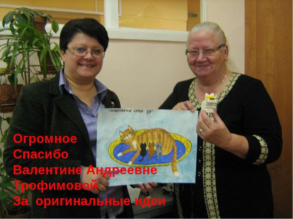 Огромное Спасибо Валентине Андреевне Трофимовой За оригинальные идеи