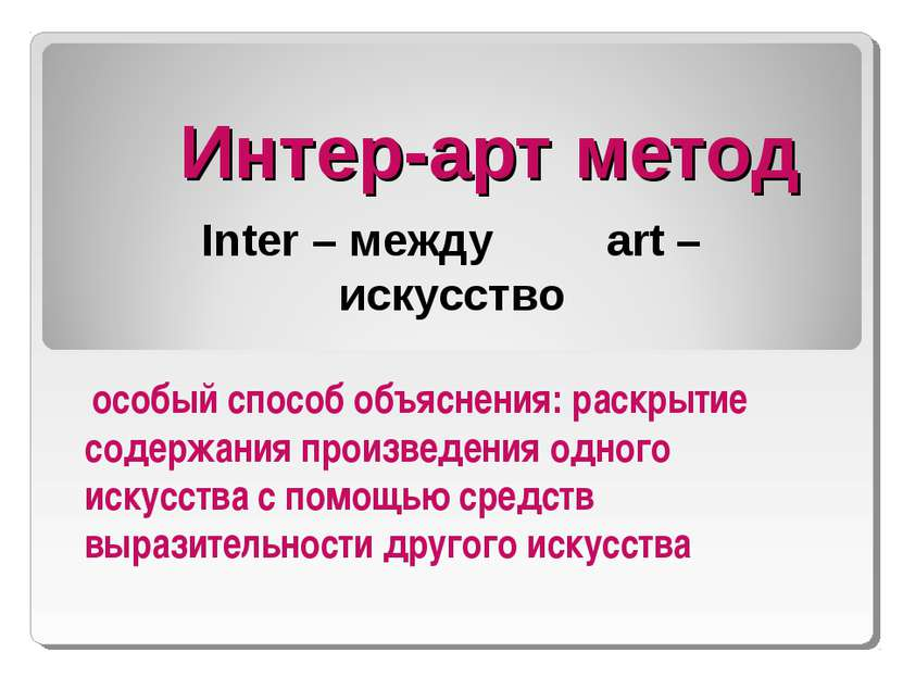 Интер-арт метод Inter – между art – искусство особый способ объяснения: раскр...