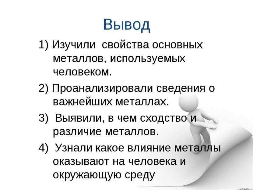 Вывод 1) Изучили свойства основных металлов, используемых человеком. 2) Проан...