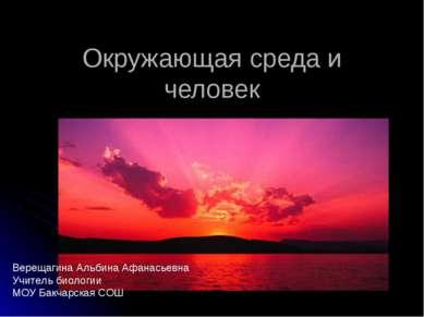Окружающая среда и человек Верещагина Альбина Афанасьевна Учитель биологии МО...
