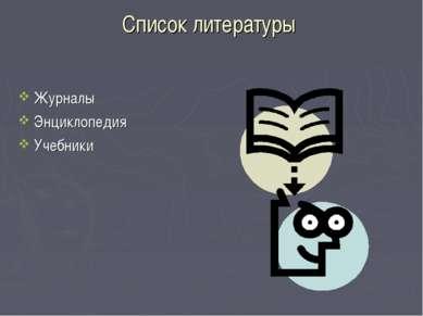 Список литературы Журналы Энциклопедия Учебники