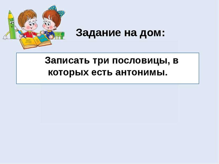 Задание на дом: Записать три пословицы, в которых есть антонимы.