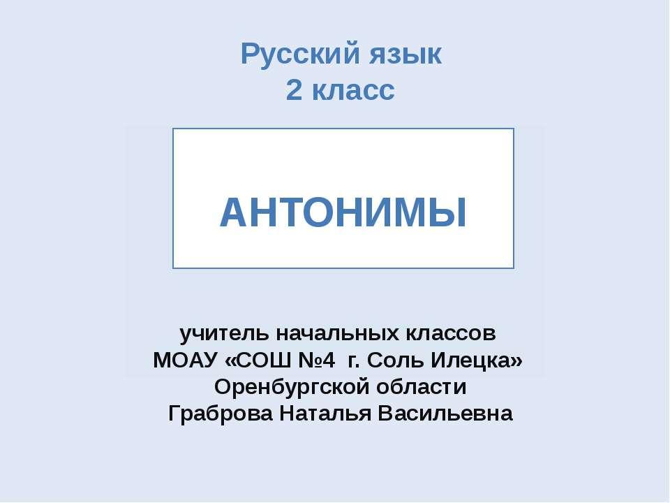 Русский язык 2 класс АНТОНИМЫ учитель начальных классов МОАУ «СОШ №4 г. Соль ...