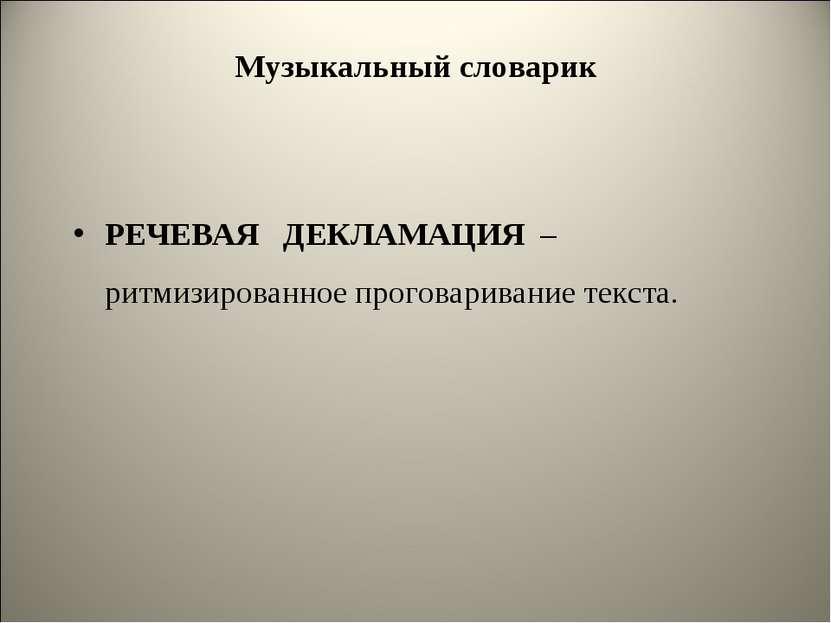 Музыкальный словарик РЕЧЕВАЯ ДЕКЛАМАЦИЯ –ритмизированное проговаривание текста.