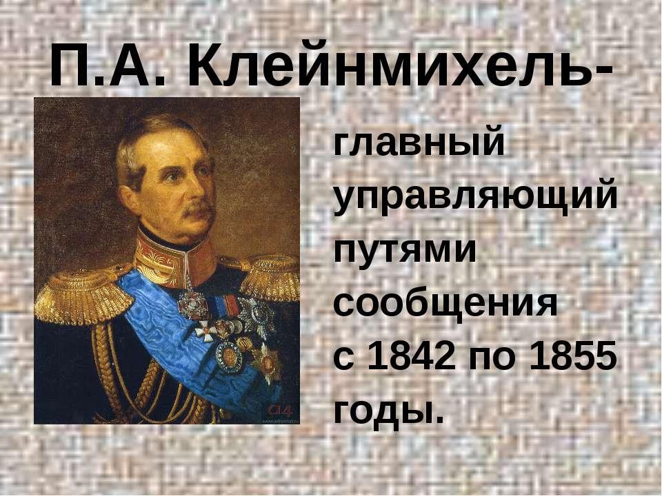 П.А. Клейнмихель- главный управляющий путями сообщения с 1842 по 1855 годы.