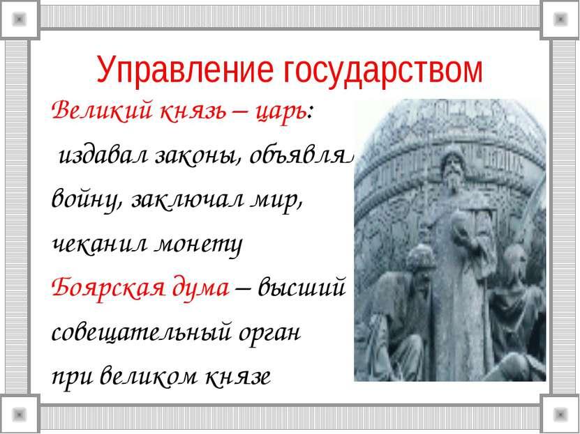 Управление государством Великий князь – царь: издавал законы, объявлял войну,...