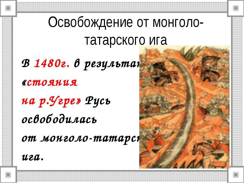 Освобождение от монголо-татарского ига В 1480г. в результате «стояния на р.Уг...