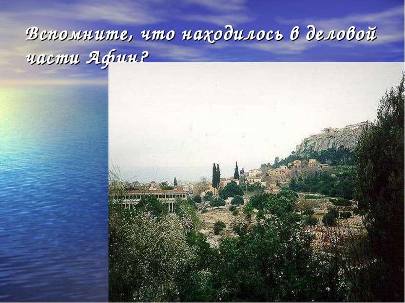 Вспомните, что находилось в деловой части Афин?