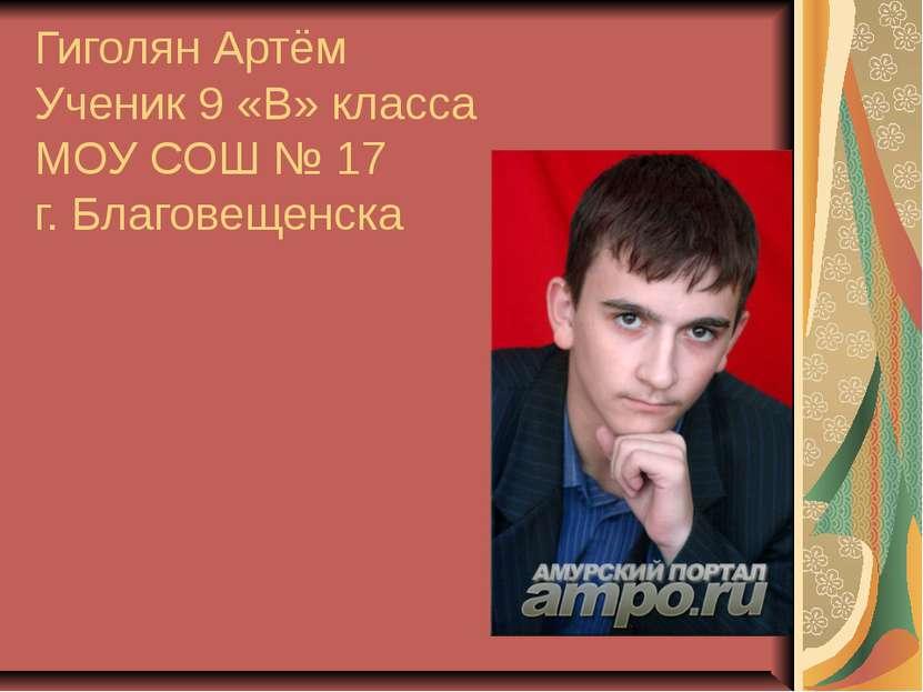 Гиголян Артём Ученик 9 «В» класса МОУ СОШ № 17 г. Благовещенска