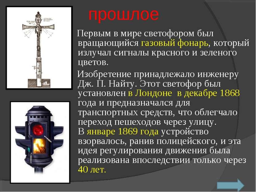 прошлое Первым в мире светофором был вращающийся газовый фонарь, который излу...