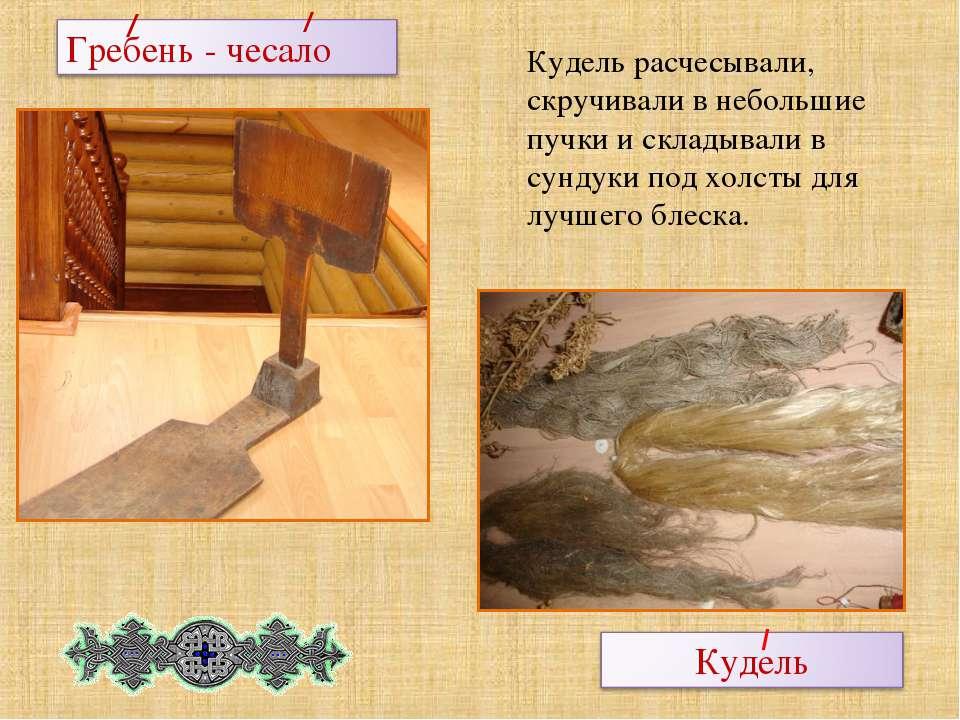 Кудель расчесывали, скручивали в небольшие пучки и складывали в сундуки под х...
