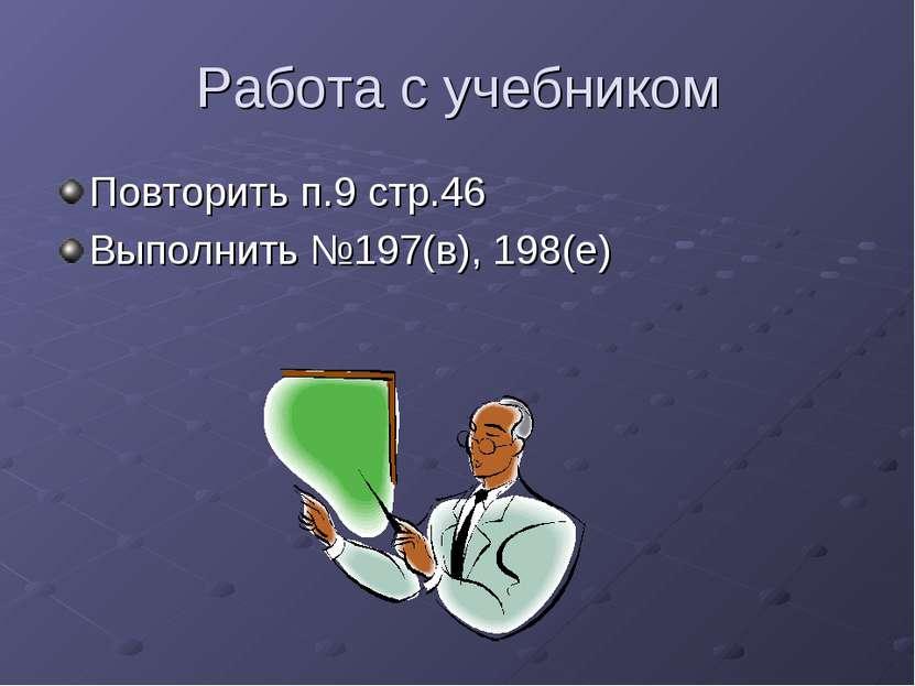 Работа с учебником Повторить п.9 стр.46 Выполнить №197(в), 198(е)