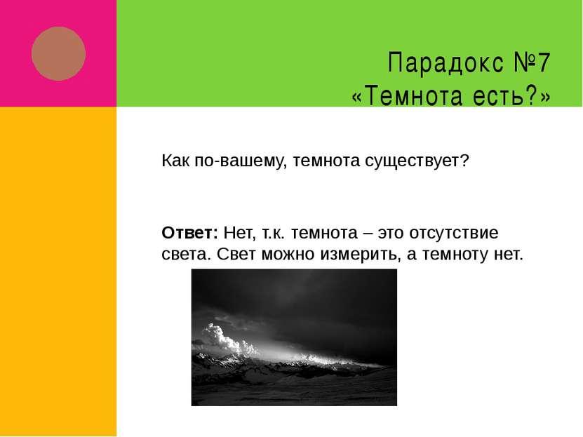 Парадокс №7 «Темнота есть?» Как по-вашему, темнота существует? Ответ: Нет, т....