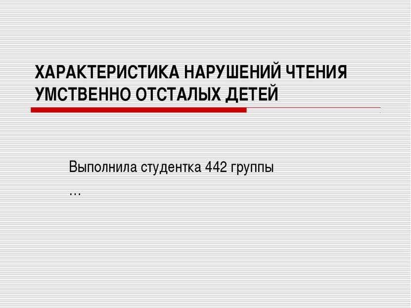 ХАРАКТЕРИСТИКА НАРУШЕНИЙ ЧТЕНИЯ УМСТВЕННО ОТСТАЛЫХ ДЕТЕЙ Выполнила студентка ...